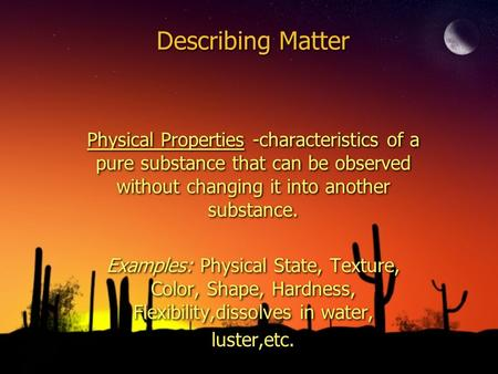 Describing Matter Physical Properties -characteristics of a pure substance that can be observed without changing it into another substance. Examples: Physical.