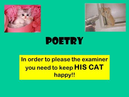 Poetry In order to please the examiner you need to keep HIS CAT happy!!