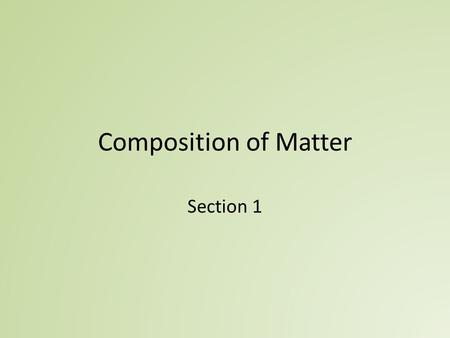 Composition of Matter Section 1. Matter and Mass Matter - anything that occupies space and has mass Mass – quantity of matter an object has – Mass is.