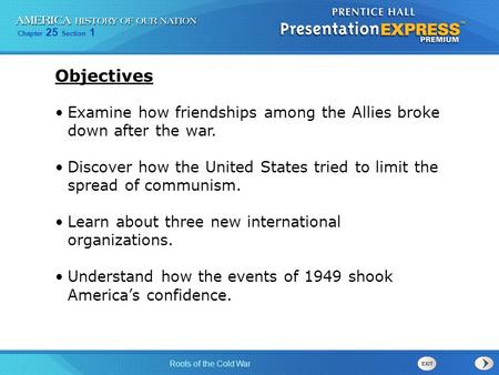 Chapter 25 Section 1 Roots of the Cold War Examine how friendships among the Allies broke down after the war. Discover how the United States tried to limit.