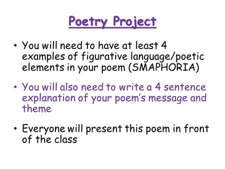 You will need to have at least 4 examples of figurative language/poetic elements in your poem (SMAPHORIA) You will also need to write a 4 sentence explanation.
