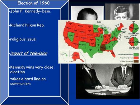 Election of 1960 -John F. Kennedy–Dem. -Richard Nixon Rep. -religious issue -impact of television -Kennedy wins very close election takes a hard line on.