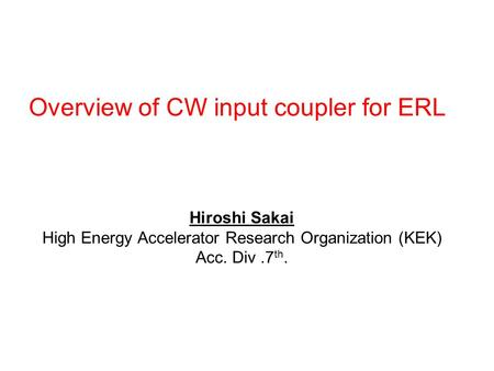 Overview of CW input coupler for ERL Hiroshi Sakai High Energy Accelerator Research Organization (KEK) Acc. Div.7 th.