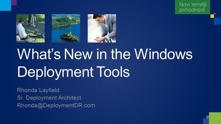 What's New in the Windows Deployment Tools Rhonda Layfield Sr. Deployment Architect