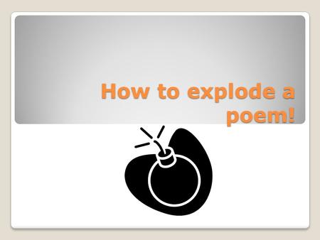 How to explode a poem!. 1. Look at the poem's title – what might this poem be about? 2. Read the poem straight through without stopping to analyse it.