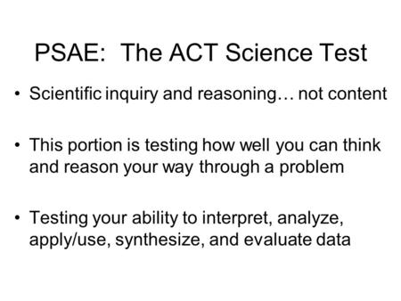PSAE: The ACT Science Test Scientific inquiry and reasoning… not content This portion is testing how well you can think and reason your way through a problem.