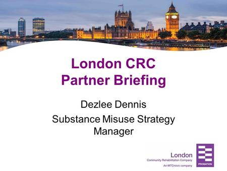 London CRC Partner Briefing Dezlee Dennis Substance Misuse Strategy Manager.