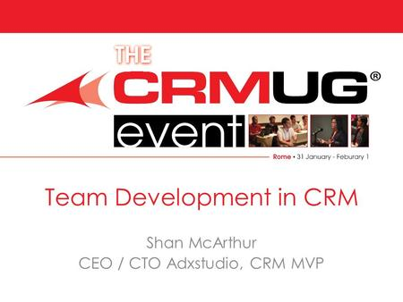 Rome 31 January -1 February Team Development in CRM Shan McArthur CEO / CTO Adxstudio, CRM MVP.