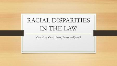 RACIAL DISPARITIES IN THE LAW Created by: Cathi, Nicole, Eunice and Jeanell.