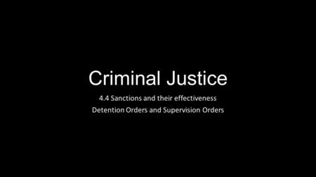 Criminal Justice 4.4 Sanctions and their effectiveness Detention Orders and Supervision Orders.
