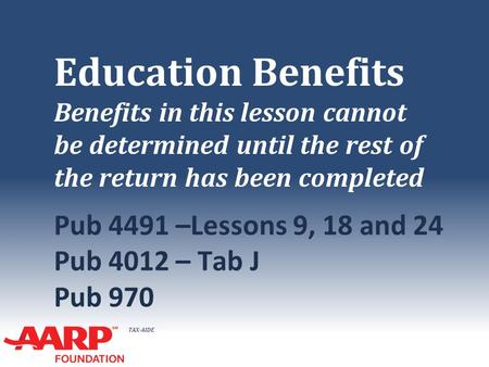TAX-AIDE Education Benefits Benefits in this lesson cannot be determined until the rest of the return has been completed Pub 4491 –Lessons 9, 18 and 24.