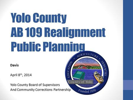 Yolo County AB 109 Realignment Public Planning Davis April 8 th, 2014 Yolo County Board of Supervisors And Community Corrections Partnership.