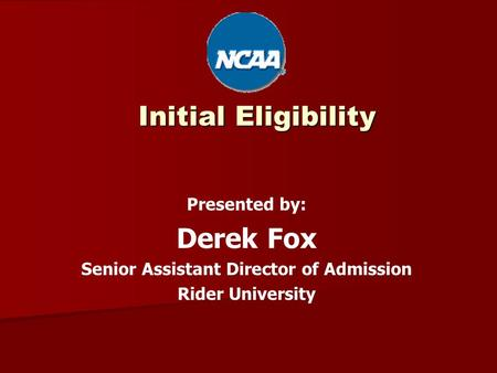 Initial Eligibility Presented by: Derek Fox Senior Assistant Director of Admission Rider University.
