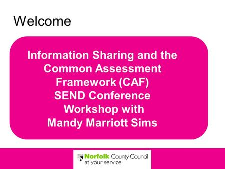 Welcome Information Sharing and the Common Assessment Framework (CAF) SEND Conference Workshop with Mandy Marriott Sims.