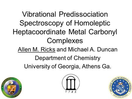 Vibrational Predissociation Spectroscopy of Homoleptic Heptacoordinate Metal Carbonyl Complexes Allen M. Ricks and Michael A. Duncan Department of Chemistry.