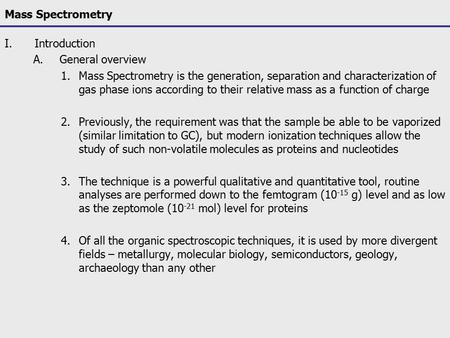 Mass Spectrometry I.Introduction A.General overview 1.Mass Spectrometry is the generation, separation and characterization of gas phase ions according.