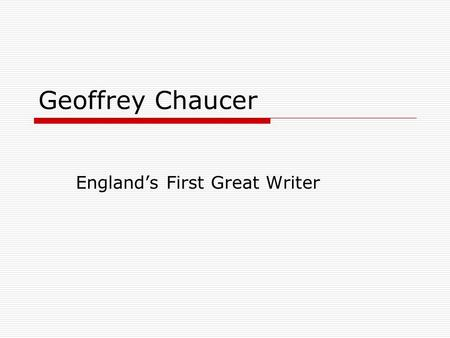Geoffrey Chaucer England's First Great Writer. Chaucer  Among first writers to show English as a respectable literary language  1340? - 1400.