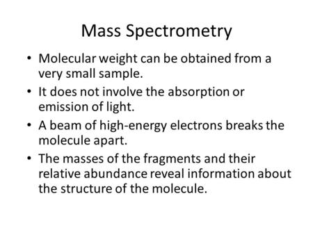 Mass Spectrometry Molecular weight can be obtained from a very small sample. It does not involve the absorption or emission of light. A beam of high-energy.