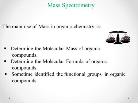 Mass Spectrometry  Determine the Molecular Mass of organic compounds.  Determine the Molecular Formula of organic compounds.  Sometime identified the.
