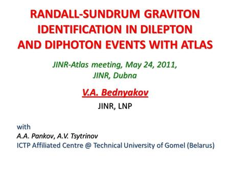 RANDALL-SUNDRUM GRAVITON IDENTIFICATION IN DILEPTON AND DIPHOTON EVENTS WITH ATLAS V.A. Bednyakov JINR, LNP with A.A. Pankov, A.V. Tsytrinov ICTP Affiliated.