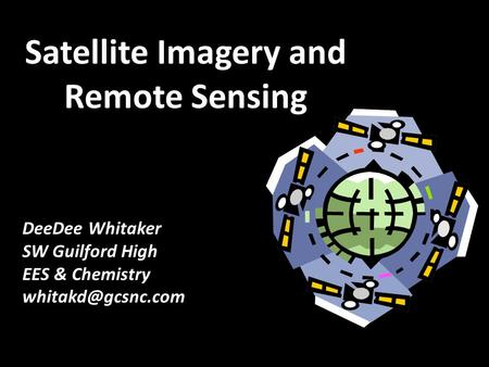 Satellite Imagery and Remote Sensing DeeDee Whitaker SW Guilford High EES & Chemistry