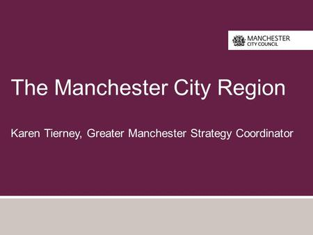 The Manchester City Region Karen Tierney, Greater Manchester Strategy Coordinator.