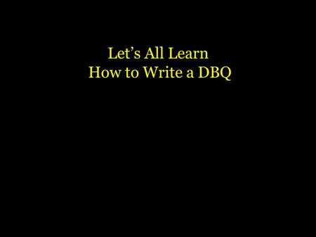 Let's All Learn How to Write a DBQ What is a DBQ? Your job will be to examine who or what the document is about, when and where it takes place and how.