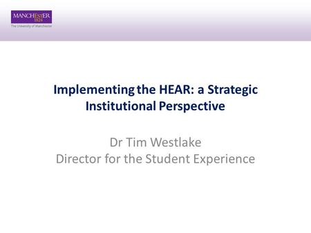 Implementing the HEAR: a Strategic Institutional Perspective Dr Tim Westlake Director for the Student Experience.
