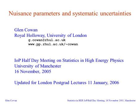 1 Nuisance parameters and systematic uncertainties Glen Cowan Royal Holloway, University of London  IoP Half.