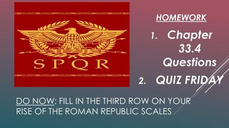 DO NOW: FILL IN THE THIRD ROW ON YOUR RISE OF THE ROMAN REPUBLIC SCALES HOMEWORK 1. Chapter 33.4 Questions 2. QUIZ FRIDAY.