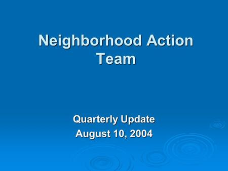 Neighborhood Action Team Quarterly Update August 10, 2004.