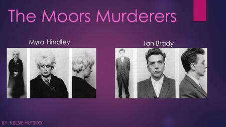 The Moors Murderers BY: KELSIE HUTSKO Myra Hindley Ian Brady.
