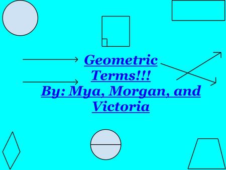 Geometric Terms!!! By: Mya, Morgan, and Victoria.