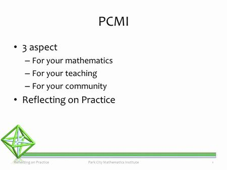 PCMI 3 aspect – For your mathematics – For your teaching – For your community Reflecting on Practice Park City Mathematics Institute1.