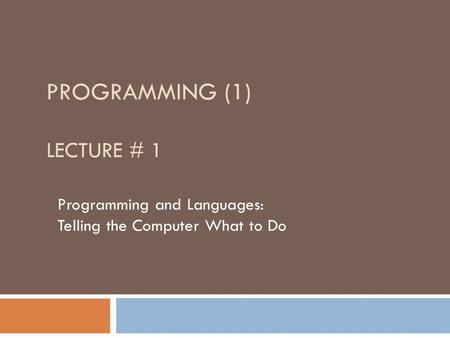 PROGRAMMING (1) LECTURE # 1 Programming and Languages: Telling the Computer What to Do.