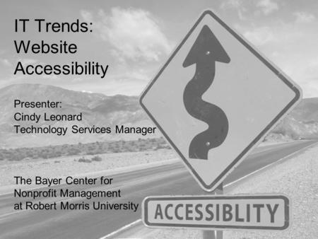 IT Trends: Website Accessibility Presenter: Cindy Leonard Technology Services Manager The Bayer Center for Nonprofit Management at Robert Morris University.