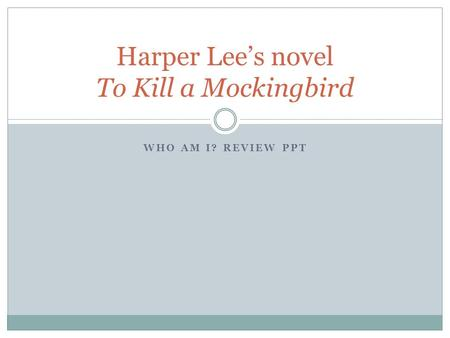 WHO AM I? REVIEW PPT Harper Lee's novel To Kill a Mockingbird.