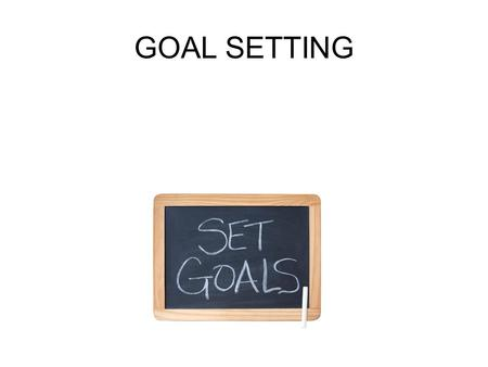 GOAL SETTING. SETTING REALISTIC GOALS Goal setting is an important part of life. It helps you see what you want out of life. goal setting The process.