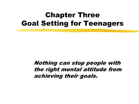 Chapter Three Goal Setting for Teenagers Nothing can stop people with the right mental attitude from achieving their goals.