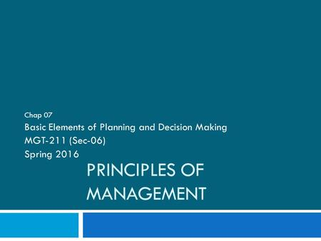 PRINCIPLES OF MANAGEMENT Chap 07 Basic Elements of Planning and Decision Making MGT-211 (Sec-06) Spring 2016.