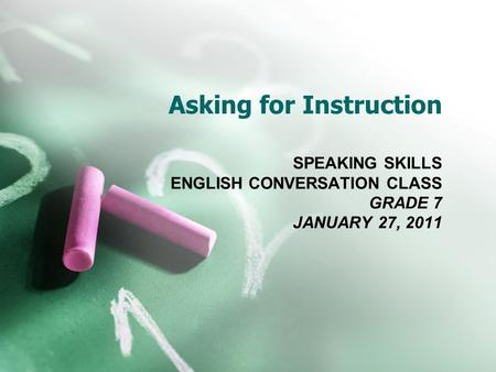 Asking for Instruction SPEAKING SKILLS ENGLISH CONVERSATION CLASS GRADE 7 JANUARY 27, 2011.