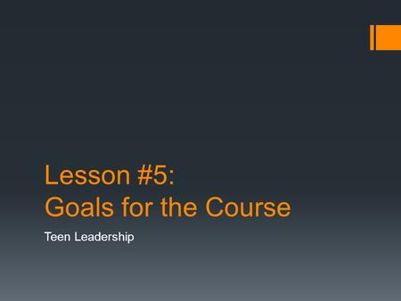 "Lesson #5: Goals for the Course Teen Leadership. Objectives  Comprehend the concept of ""personal mastery"" as a component of leadership  Identify personal."
