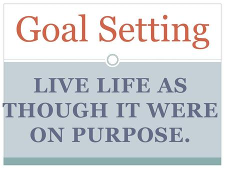 LIVE LIFE AS THOUGH IT WERE ON PURPOSE. Goal Setting.