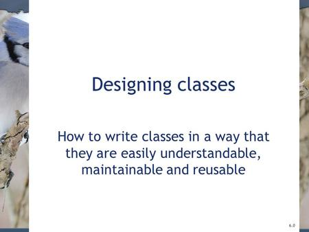 Designing classes How to write classes in a way that they are easily understandable, maintainable and reusable 6.0.