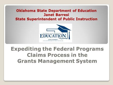 Oklahoma State Department of Education Janet Barresi State Superintendent of Public Instruction Expediting the Federal Programs Claims Process in the Grants.