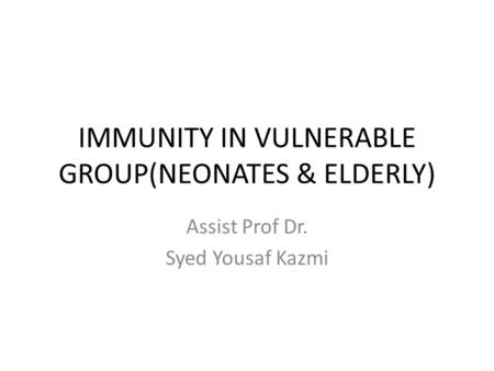 IMMUNITY IN VULNERABLE GROUP(NEONATES & ELDERLY) Assist Prof Dr. Syed Yousaf Kazmi.
