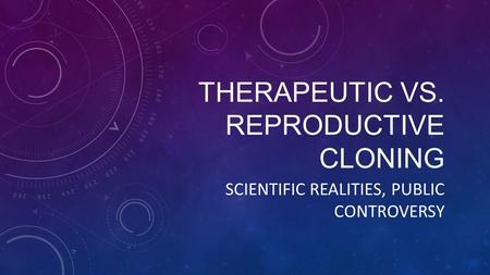THERAPEUTIC VS. REPRODUCTIVE CLONING SCIENTIFIC REALITIES, PUBLIC CONTROVERSY.
