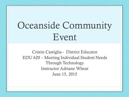 Oceanside Community Event Cristin Castiglia - District Educator EDU 620 – Meeting Individual Student Needs Through Technology Instructor Adriane Wheat.