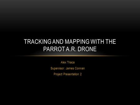 Alex Triaca Supervisor: James Connan Project Presentation 2 TRACKING AND MAPPING WITH THE PARROT A.R. DRONE.