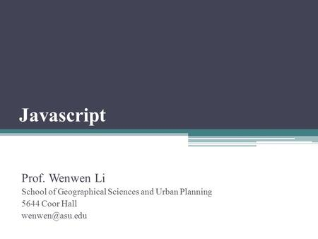 Javascript Prof. Wenwen Li School of Geographical Sciences and Urban Planning 5644 Coor Hall